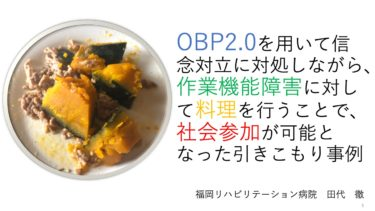 OBP2.0 を用い信念対立に対処しながら作業機能障害に対して料理を行うこと で社会参加が可能になった引きこもりの事例